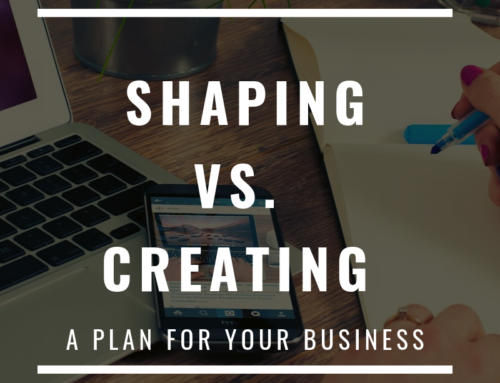 Shaping vs. Creating – A Plan For Your Business